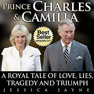 Prince Charles and Camilla: A Royal Tale of Love, Lies, Tragedy and Triumph (Royal Couples Book 3)
