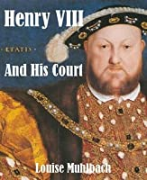 Henry VIII And His Court [Illustrated]