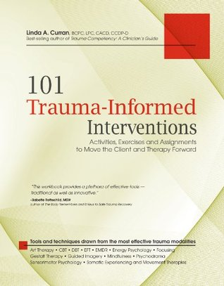 101 Trauma-Informed Interventions: Activities, Exercises and Assignments to Move the Client and Therapy Forward