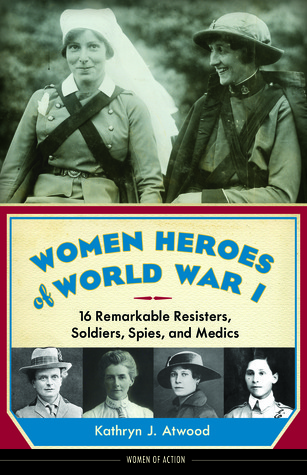 Women Heroes of World War I  16 Remarkable Resisters, Soldiers, Spies, and Medics