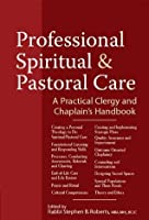 Professional Spiritual & Pastoral Care: A Practical Clergy and Chaplain's Handbook