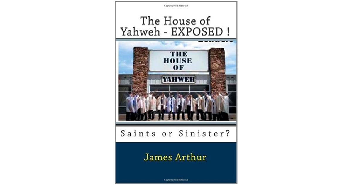 The House of Yahweh Exposed!: Saints or Sinister? by James Arthur