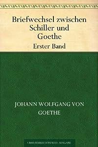 Briefwechsel zwischen Schiller und Goethe Erster Band
