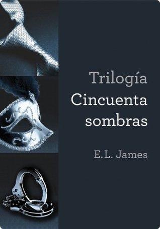 Trilogía Cincuenta sombras: Cincuenta sombras de Grey  Cincuenta sombras más oscuras Cincuenta sombras liber