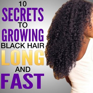 10 Secrets To Growing Black Hair Long And Fast Natural Hair Care By C Collins