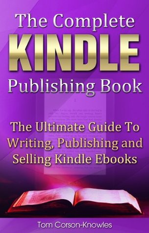 The Complete Kindle Publishing Book: The Ultimate Guide To Writing, Publishing and Selling Kindle Ebooks (Kindle Bible)