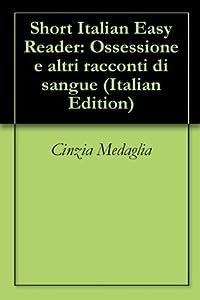 3 Short Italian Easy Readers: Ossessione e altri racconti di sangue