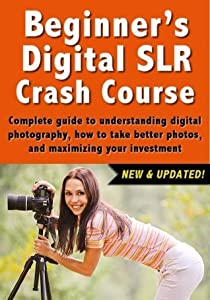 Beginner's Digital SLR Crash Course: Complete guide to understanding digital photography, how to take better photos, and maximizing your investment.