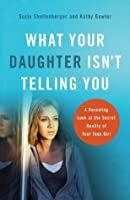 What Your Daughter Isn't Telling You: A Revealing Look at the Secret Reality of Your Teen Girl