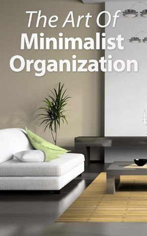 The Art Of Minimalist Organization: The Minamalist Way To Organize, Clean, And Keep Your Home Spotless