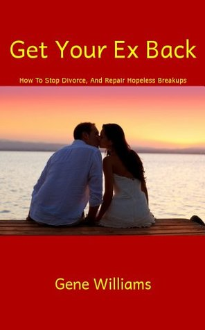 Get Your Ex Back (How To Stop Divorce, And Repair Hopeless Breakups)