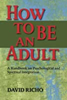 How to Be an Adult: A Handbook on Psychological And Spritual Integration