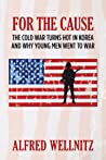 For The Cause; The Cold War Turns Hot in Korea and Why Young Men Went To War