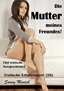 Die Mutter meines Freundes!  Erotische Erfahrungen (26)  -  Fünf Kurzgeschichten (German Edition)