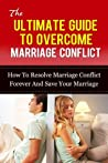The Ultimate Guide To Overcome Marriage Conflict: How To Resolve Marriage Conflict Forever And Save Your Marriage (Marriage Counseling, Marriage Help, ... Management, Marriage, Relationship Problems)