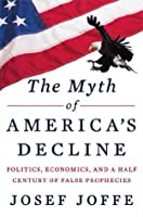 The Myth of America's Decline: Politics, Economics, and a Half Century of False Prophecies