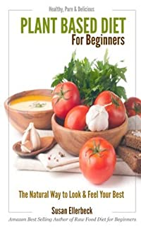 Plant Based Diet for Beginners - Healthy, Pure & Delicious, The Natural Way to Look and Feel Your Best