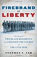 Firebrand of Liberty: The Story of Two Black Regiments That Changed the Course of the Civil War