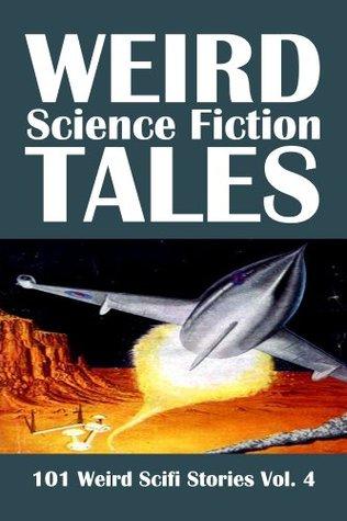 Weird Science Fiction Tales: 101 Weird Scifi Stories Vol. 4