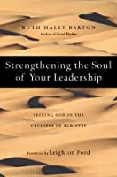 Strengthening the Soul of Your Leadership: Seeking God in the Crucible of Ministry (The Transforming Center Set)