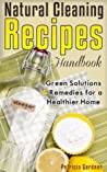 Natural Cleaning Recipes: Handbook Of Homemade Products, Non-Toxic Cleaners and Healthy Solutions For a Chemical Free Home.