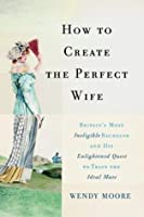 How to Create the Perfect Wife: Britain's Most Ineligible Bachelor and his Enlightened Quest to Train the Ideal Mate