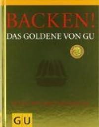 Backen! Das Goldene von GU: Rezepte zum Glänzen und Geniessen