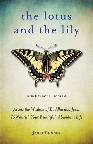 The Lotus and the Lily Access the Wisdom of Buddha and Jesus to Nourish Your Beautiful, Abundant Life