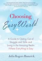 Choosing Easy World: A Guide to Opting Out of Struggle and Strife and Living in the Amazing Realm Where Everything is Eas