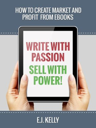 Write with Passion… Sell with Power! How to Create Market and Profit From EBooks
