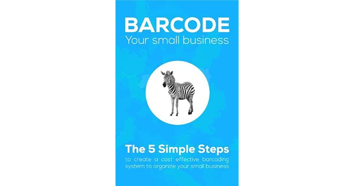 Barcode Your Small Business Learn The 5 Simple Steps To Create A Cost Effective Barcoding System Organize By Matthew Kostanecki