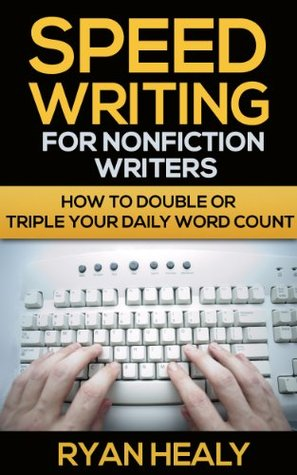 Speed Writing for Nonfiction Writers: How to Double or Triple Your Daily Word Count