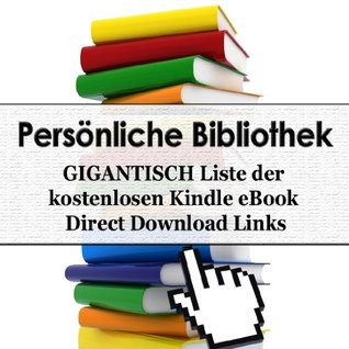 Persönliche Bibliothek - GIGANTISCH Liste der 772 kostenlosen Kindle eBook Direct Download Links (Personal Library) (German Edition)