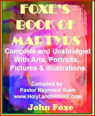 The Illustrated Foxe's Book of Martyrs: Complete and Unabridged with Art, Portraits, Pictures & Illustrations. The New Best Seller, Limited Edition. (Foxe's Book of Martyrs Christian Classics)