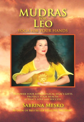 Mudras for Leo: Yoga for your Hands (Mudras for Astrological Signs 5.)