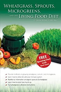 Wheatgrass, Sprouts, Microgreens & The Living Food Diet - Wheat Grass / Sprouting / Vegan Raw Food Dieting Book