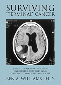 "Surviving ""Terminal"" Cancer: Clinical Trials, Drug Cocktails, and Other Treatments Your Oncologist Won't Tell You About"
