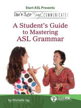 Don't Just Sign... Communicate!: A Student's Guide to Mastering American Sign Language Grammar