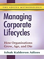 Managing Corporate Lifecycles - Volume 1: How Organizations Grow, Age & Die