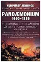 Pandaemonium: The Coming of the Machine as Seen by Contemporary Observers 1660-1886