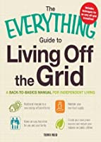 The Everything Guide to Living Off the Grid: A back-to-basics manual for independent living (Everything®)