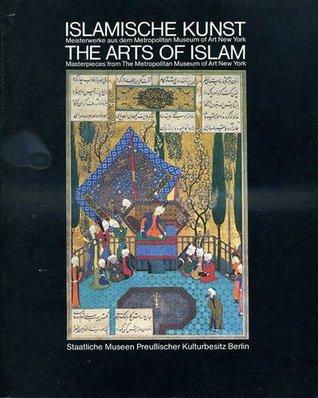 Islamische Kunst: Meisterwerke Aus Dem Metropolitan Museum Of Art, New York = The Arts Of Islam: Masterpieces From The Metropolitan Museum Of Art, New York