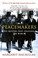 Peacemakers Six Months that Changed The World: The Paris Peace Conference of 1919 and Its Attempt to End War
