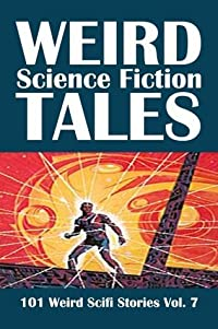Weird Science Fiction Tales: 101 Weird Scifi Stories Vol. 7