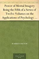 Power of Mental Imagery Being the Fifth of a Series of Twelve Volumes on the Applications of Psychology to the Problems of Personal and Business Efficiency