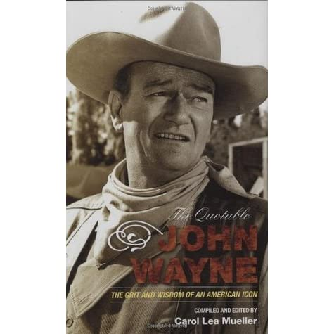 The Quotable John Wayne The Grit And Wisdom Of An American Icon By