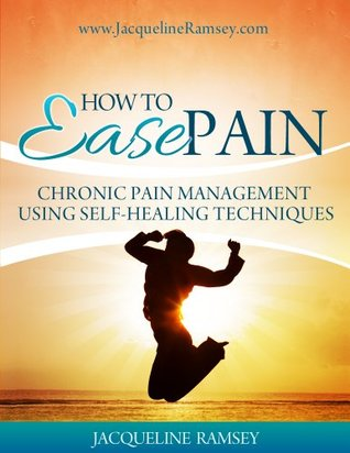 How To Ease Pain: Chronic Pain Management Using Self-Healing Techniques