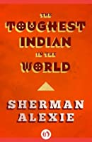 """the toughest indian in the world """"the toughest indian in the world"""" by sherman alexie a new collection of tough, angry, dirty, funny, superbly accomplished stories by the."""