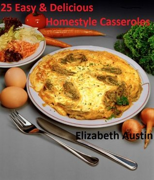 25 Easy & Delicious Homestyle Casseroles ( Just like Grandma use to make) (25 Easy & Delicious Homestyle Recipes)