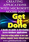 Creating Applications with Microsoft Access 2010 (The Get It Done Series)